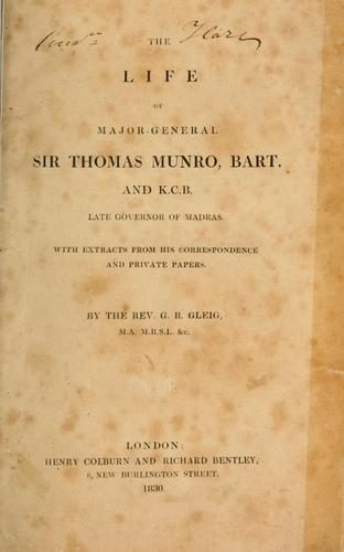 The life of Major-General Sir Thomas Munro, bart. and K.C.B., late governor of Madras.