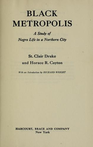 Black metropolis by [by] St. Clair Drake and Horace R. Cayton ; with an introduction by Richard Wright.