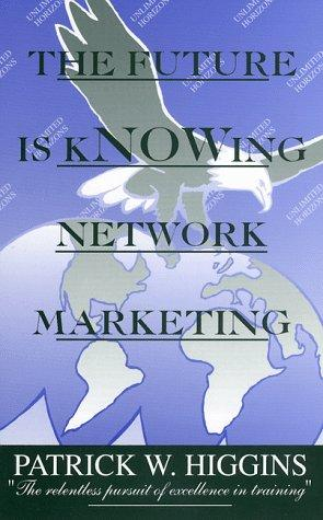 The Future is kNOWing Network Marketing by Patrick W. Higgins