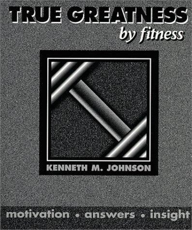 True Greatness by Fitness by Kenneth M. Johnson