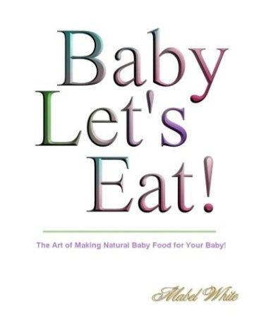 Baby Let's Eat! Natural Recipes by Mabel White by Deborah R. Dolen