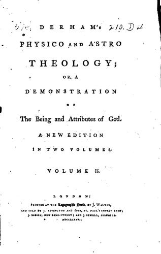 Derham's Physico and Astro Theology: Or, A Demonstration of the Being and Attributes of God by William Derham
