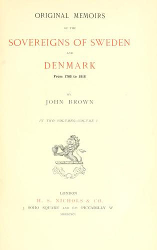 Original memoirs of the sovereigns of Sweden and Denmark, from 1766 to 1818 by Brown, John of Great Yarmouth
