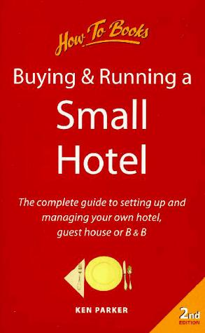 Buying and Running a Small Hotel - The Complete Guide to Setting Up and Managing Your Own Hotel, Guest House or B & B by Ken Parker