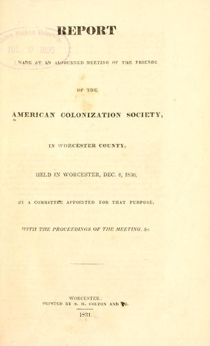 Report made at an adjourned meeting of the friends of the American Colonization Society, in Worcester County, held in Worcester, Dec. 8, 1830 by Worcester County Colonization Society, Worcester, Mass.