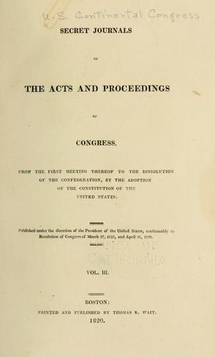 Secret journals of the acts and proceedings of Congress, from the first meeting thereof to the dissolution of the Confederation by United States. Continental Congress.