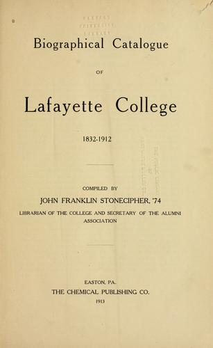Biographical catalogue of Lafayette college, 1832-1912 by John Franklin Stonecipher